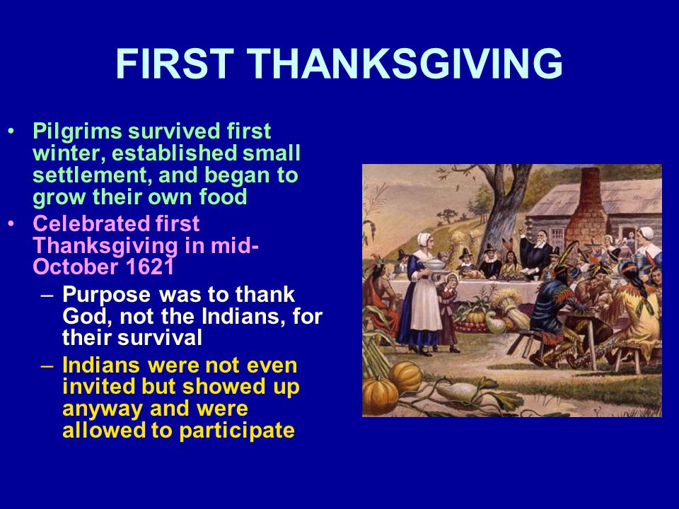 FIRST THANKSGIVING Pilgrims survived first winter, established small settlement, and began to grow their own food Celebrated first Thanksgiving in mid- October 1621 –Purpose was to thank God, not the Indians, for their survival –Indians were not even invited but showed up anyway and were allowed to participate