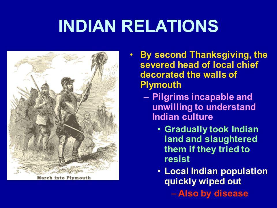 INDIAN RELATIONS By second Thanksgiving, the severed head of local chief decorated the walls of Plymouth –Pilgrims incapable and unwilling to understa