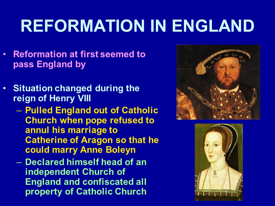 REFORMATION IN ENGLAND Reformation at first seemed to pass England by Situation changed during the reign of Henry VIII –Pulled England out of Catholic