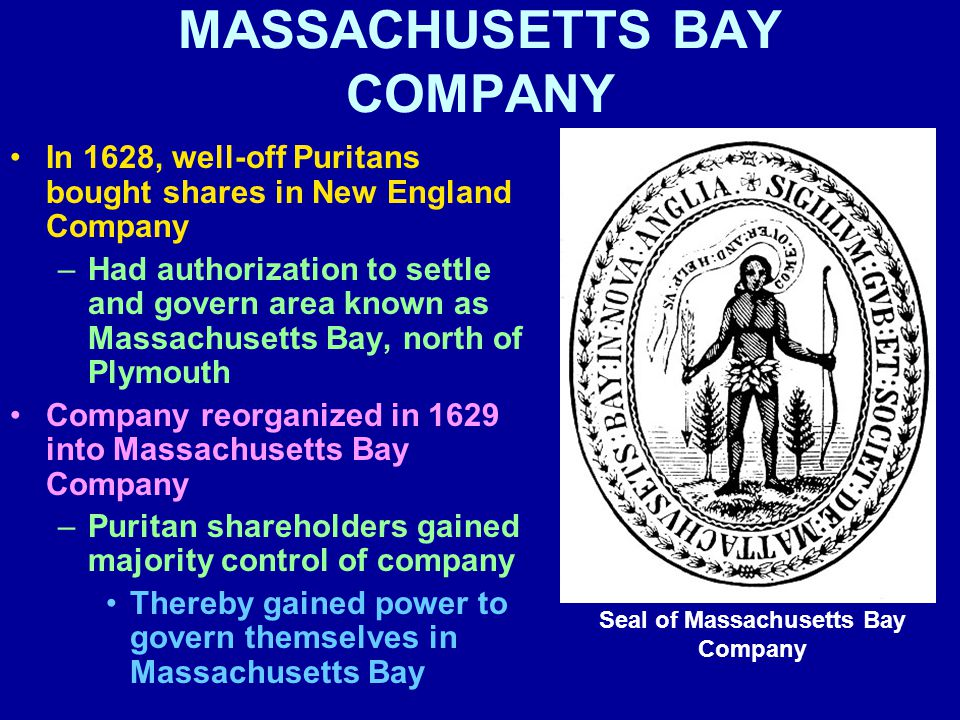 MASSACHUSETTS BAY COMPANY In 1628, well-off Puritans bought shares in New England Company –Had authorization to settle and govern area known as Massachusetts Bay, north of Plymouth Company reorganized in 1629 into Massachusetts Bay Company –Puritan shareholders gained majority control of company Thereby gained power to govern themselves in Massachusetts Bay Seal of Massachusetts Bay Company