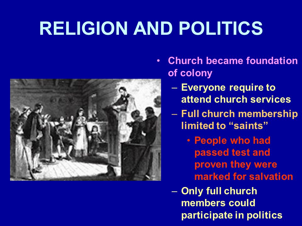 RELIGION AND POLITICS Church became foundation of colony –Everyone require to attend church services –Full church membership limited to saints People who had passed test and proven they were marked for salvation –Only full church members could participate in politics