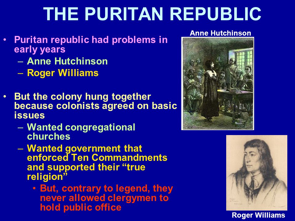 THE PURITAN REPUBLIC Puritan republic had problems in early years –Anne Hutchinson –Roger Williams But the colony hung together because colonists agreed on basic issues –Wanted congregational churches –Wanted government that enforced Ten Commandments and supported their true religion But, contrary to legend, they never allowed clergymen to hold public office Anne Hutchinson Roger Williams