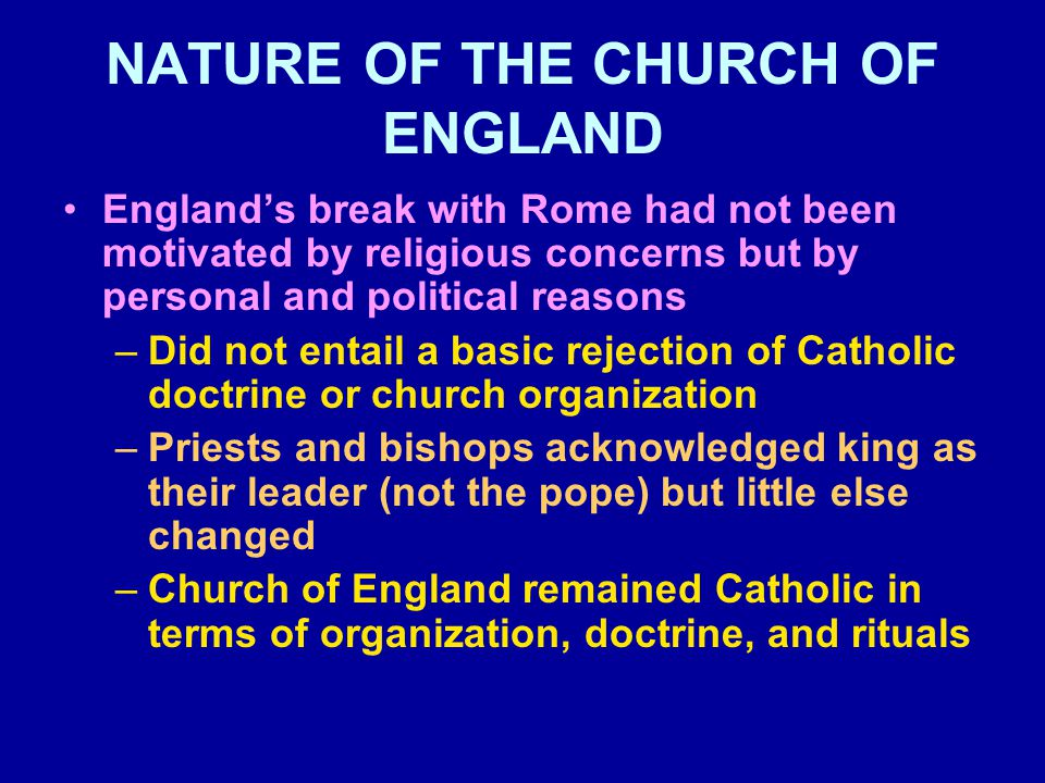 NATURE OF THE CHURCH OF ENGLAND England's break with Rome had not been motivated by religious concerns but by personal and political reasons –Did not entail a basic rejection of Catholic doctrine or church organization –Priests and bishops acknowledged king as their leader (not the pope) but little else changed –Church of England remained Catholic in terms of organization, doctrine, and rituals