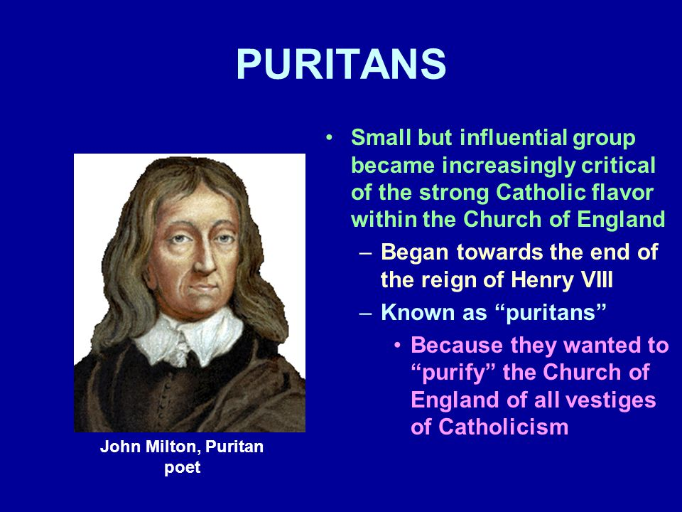 PURITANS Small but influential group became increasingly critical of the strong Catholic flavor within the Church of England –Began towards the end of the reign of Henry VIII –Known as puritans Because they wanted to purify the Church of England of all vestiges of Catholicism John Milton, Puritan poet