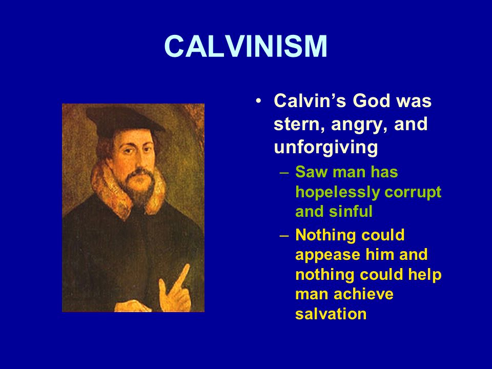 CALVINISM Calvin's God was stern, angry, and unforgiving –Saw man has hopelessly corrupt and sinful –Nothing could appease him and nothing could help