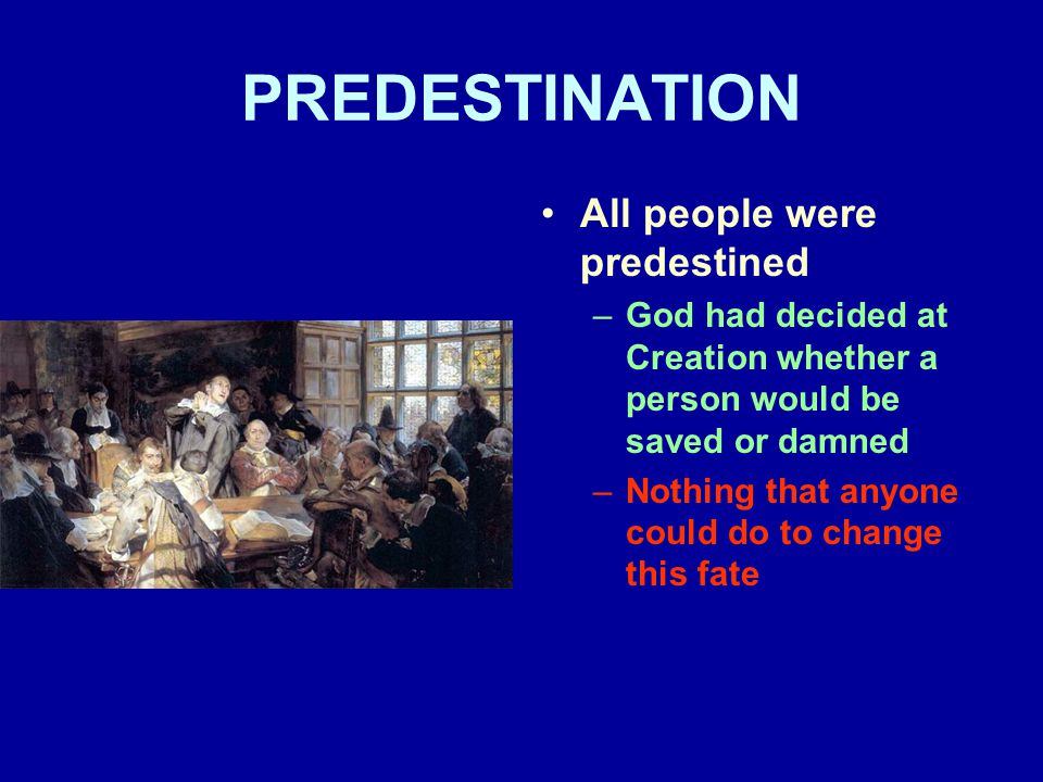 PREDESTINATION All people were predestined –God had decided at Creation whether a person would be saved or damned –Nothing that anyone could do to change this fate