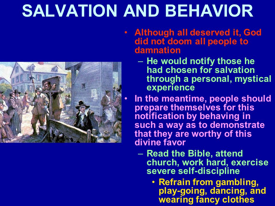 SALVATION AND BEHAVIOR Although all deserved it, God did not doom all people to damnation –He would notify those he had chosen for salvation through a personal, mystical experience In the meantime, people should prepare themselves for this notification by behaving in such a way as to demonstrate that they are worthy of this divine favor –Read the Bible, attend church, work hard, exercise severe self-discipline Refrain from gambling, play-going, dancing, and wearing fancy clothes