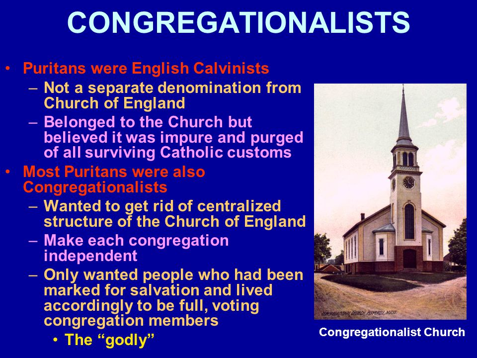 CONGREGATIONALISTS Puritans were English Calvinists –Not a separate denomination from Church of England –Belonged to the Church but believed it was im