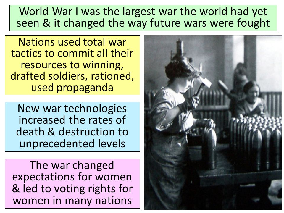 World War I was the largest war the world had yet seen & it changed the way future wars were fought Nations used total war tactics to commit all their resources to winning, drafted soldiers, rationed, used propaganda New war technologies increased the rates of death & destruction to unprecedented levels The war changed expectations for women & led to voting rights for women in many nations