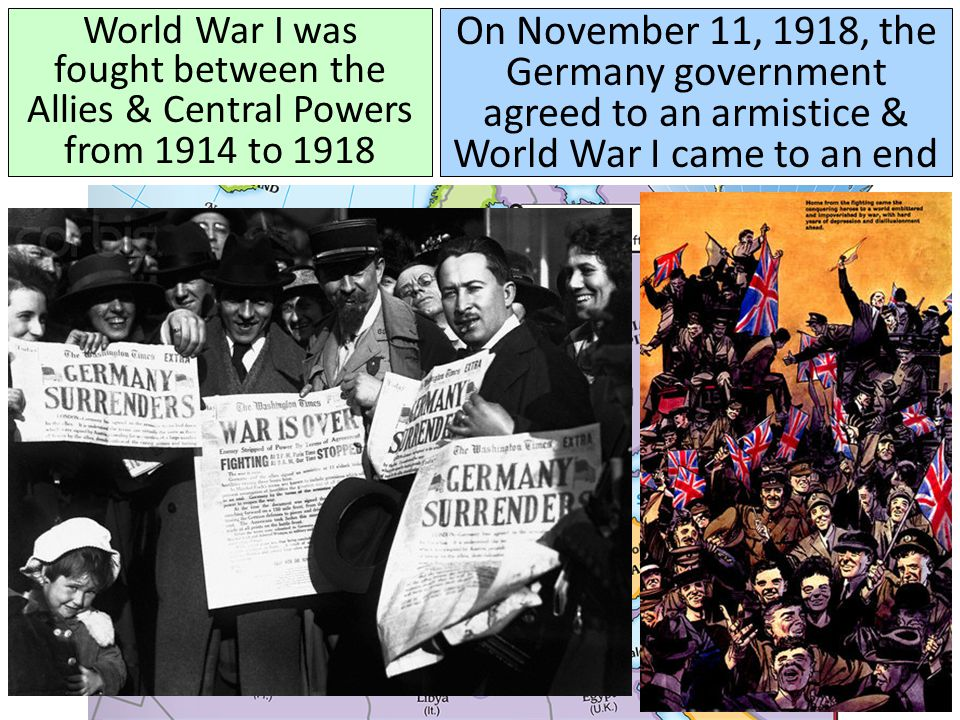 World War I was fought between the Allies & Central Powers from 1914 to 1918 On November 11, 1918, the Germany government agreed to an armistice & World War I came to an end