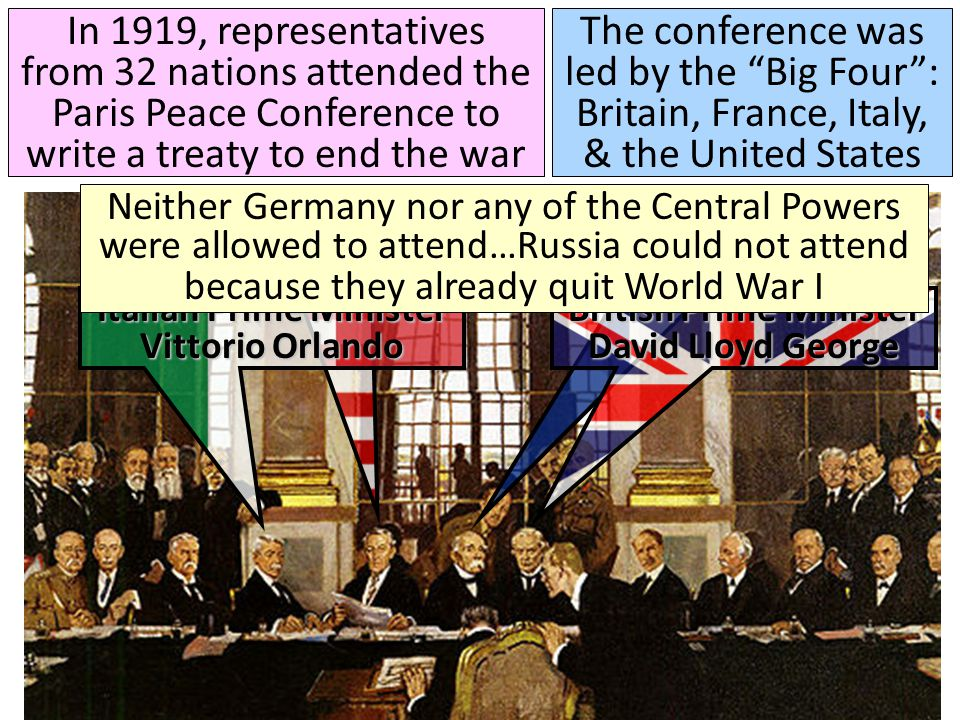 In 1919, representatives from 32 nations attended the Paris Peace Conference to write a treaty to end the war The conference was led by the Big Four : Britain, France, Italy, & the United States French Premier George Clemenceau U.S.
