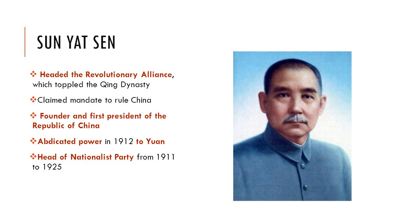 SUN YAT SEN  Headed the Revolutionary Alliance, which toppled the Qing Dynasty  Claimed mandate to rule China  Founder and first president of the Republic of China  Abdicated power in 1912 to Yuan  Head of Nationalist Party from 1911 to 1925