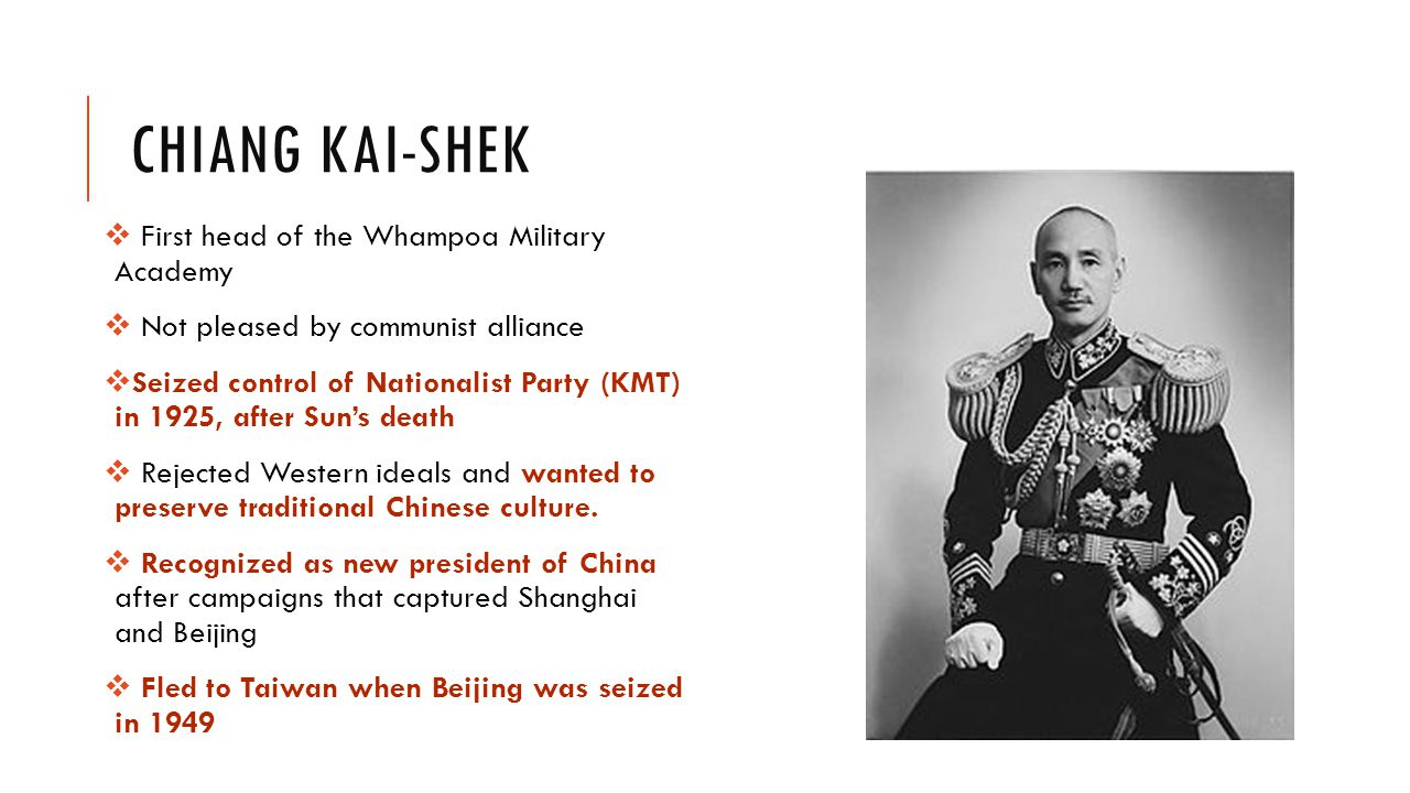 CHIANG KAI-SHEK  First head of the Whampoa Military Academy  Not pleased by communist alliance  Seized control of Nationalist Party (KMT) in 1925, after Sun's death  Rejected Western ideals and wanted to preserve traditional Chinese culture.