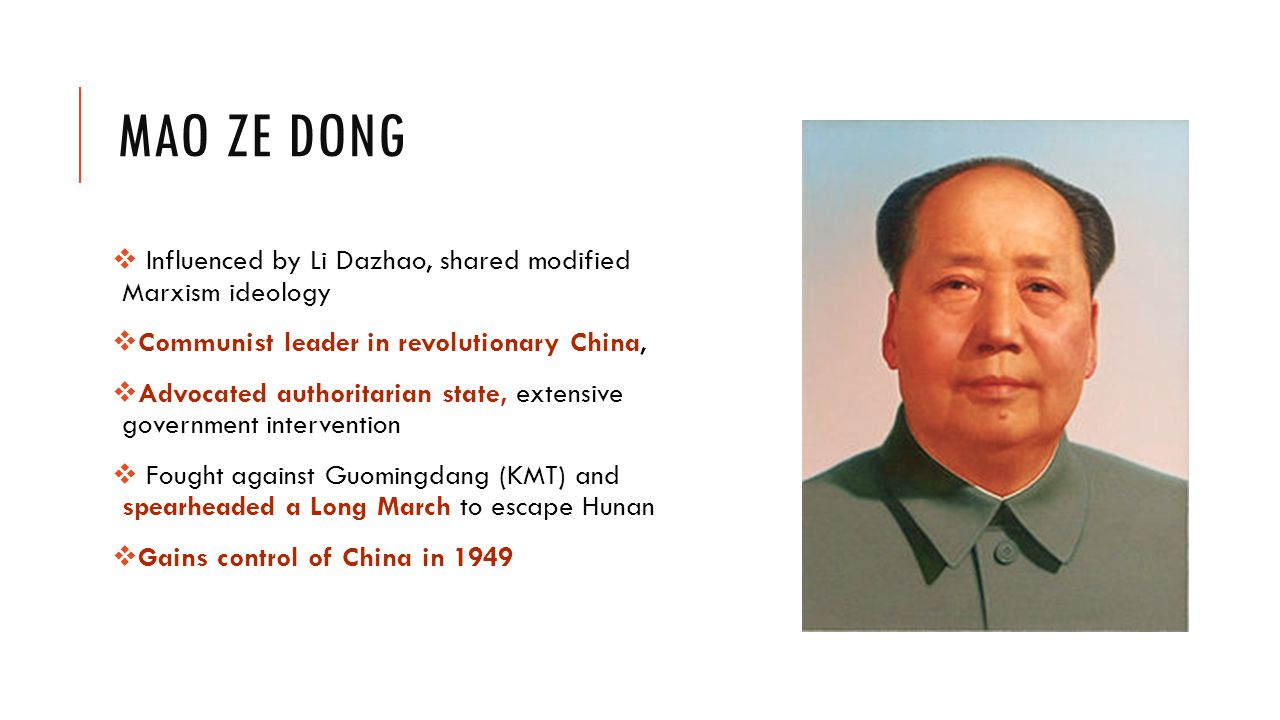 MAO ZE DONG  Influenced by Li Dazhao, shared modified Marxism ideology  Communist leader in revolutionary China,  Advocated authoritarian state, extensive government intervention  Fought against Guomingdang (KMT) and spearheaded a Long March to escape Hunan  Gains control of China in 1949
