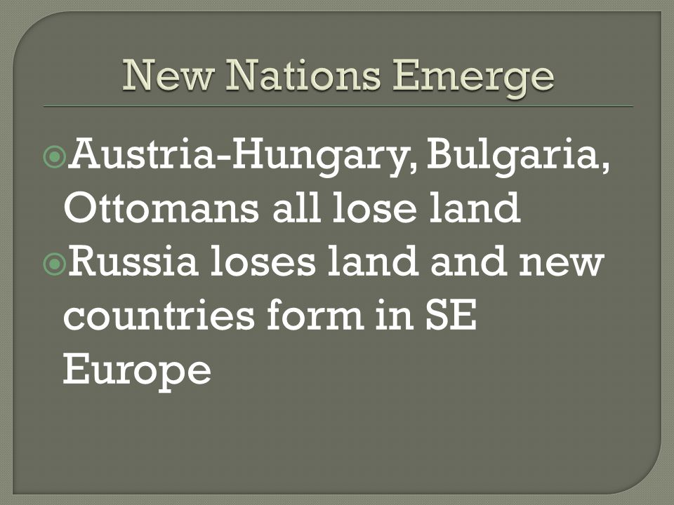  Austria-Hungary, Bulgaria, Ottomans all lose land  Russia loses land and new countries form in SE Europe