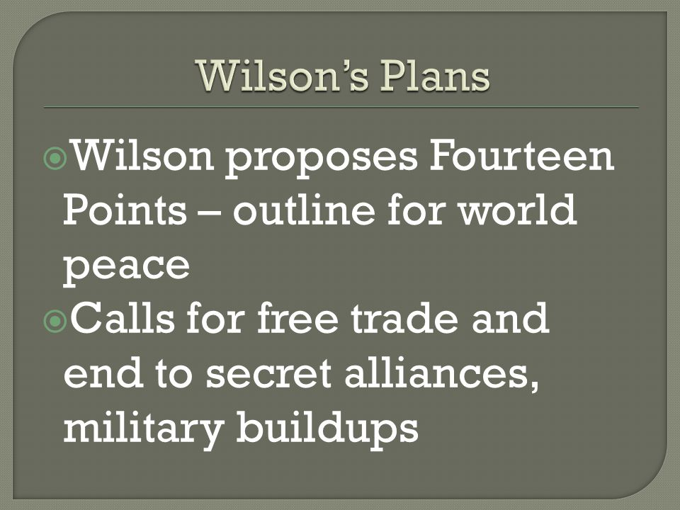  Wilson proposes Fourteen Points – outline for world peace  Calls for free trade and end to secret alliances, military buildups