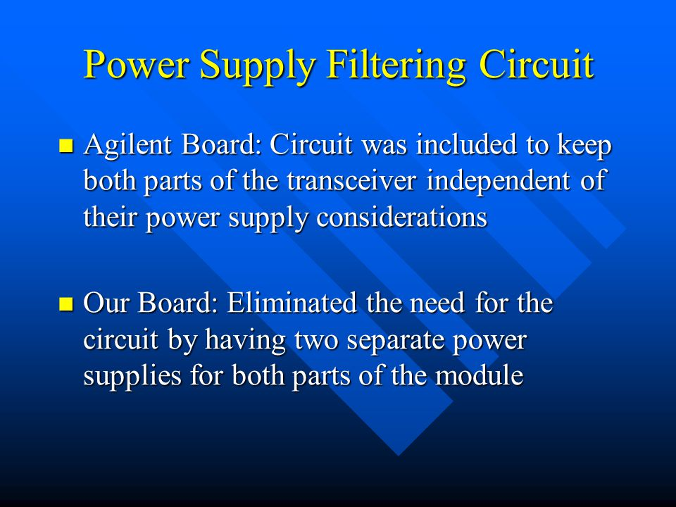 Power Supply Filtering Circuit Agilent Board: Circuit was included to keep both parts of the transceiver independent of their power supply considerations Agilent Board: Circuit was included to keep both parts of the transceiver independent of their power supply considerations Our Board: Eliminated the need for the circuit by having two separate power supplies for both parts of the module Our Board: Eliminated the need for the circuit by having two separate power supplies for both parts of the module