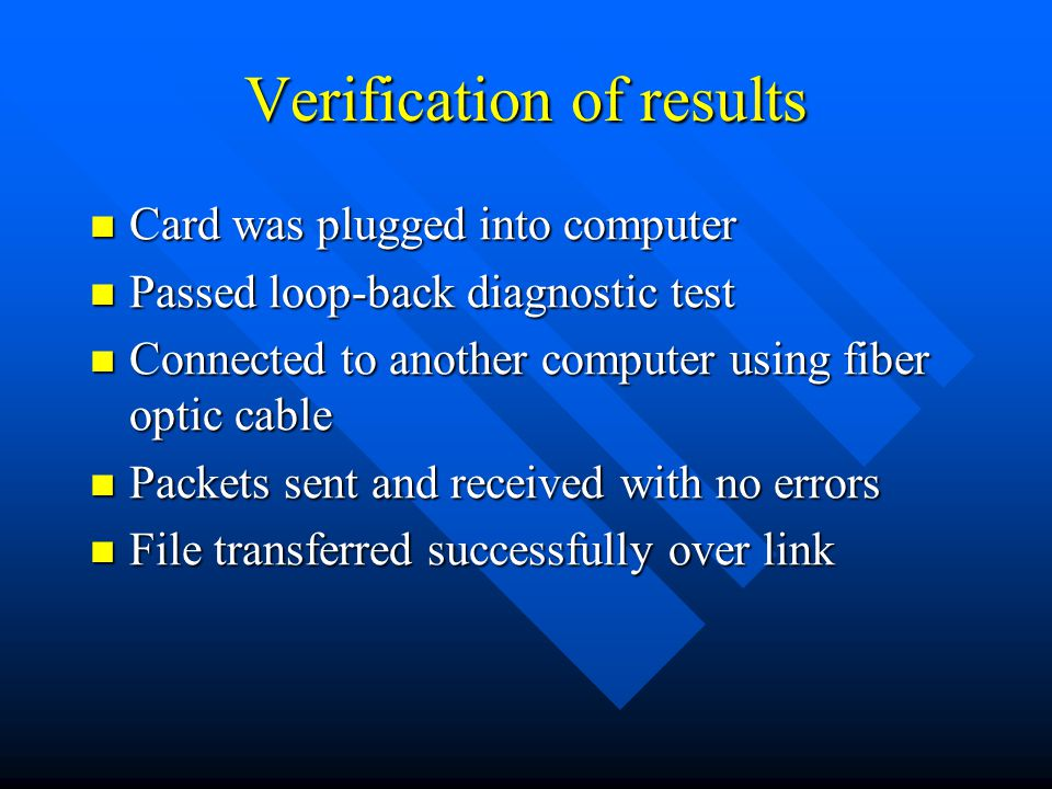 Verification of results Card was plugged into computer Card was plugged into computer Passed loop-back diagnostic test Passed loop-back diagnostic test Connected to another computer using fiber optic cable Connected to another computer using fiber optic cable Packets sent and received with no errors Packets sent and received with no errors File transferred successfully over link File transferred successfully over link