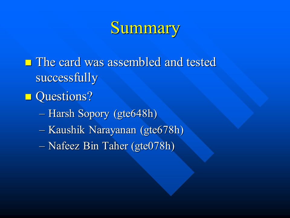 Summary The card was assembled and tested successfully The card was assembled and tested successfully Questions? Questions? –Harsh Sopory (gte648h) –K