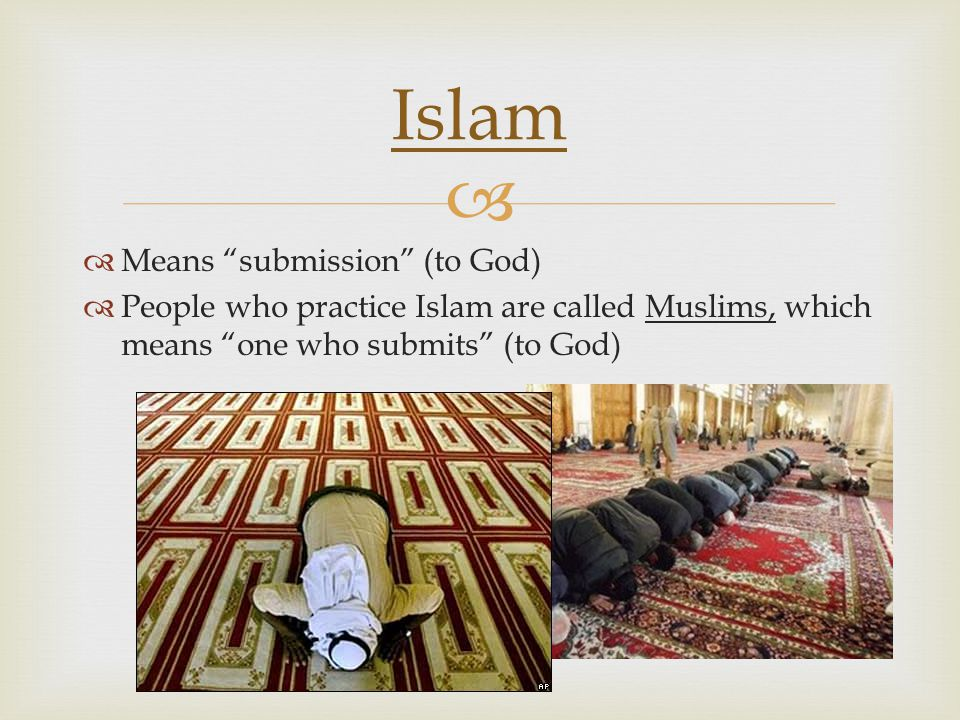 "  Means ""submission"" (to God)  People who practice Islam are called Muslims, which means ""one who submits"" (to God) Islam"
