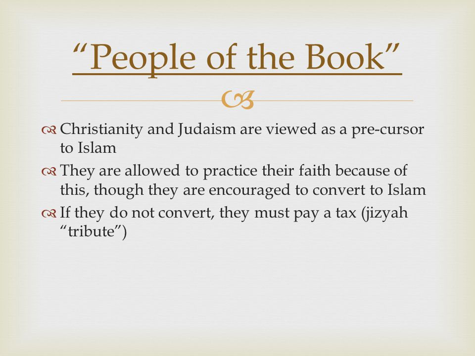   Christianity and Judaism are viewed as a pre-cursor to Islam  They are allowed to practice their faith because of this, though they are encouraged to convert to Islam  If they do not convert, they must pay a tax (jizyah tribute ) People of the Book