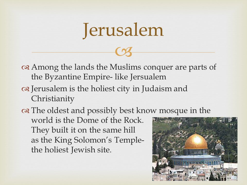   Among the lands the Muslims conquer are parts of the Byzantine Empire- like Jersualem  Jerusalem is the holiest city in Judaism and Christianity