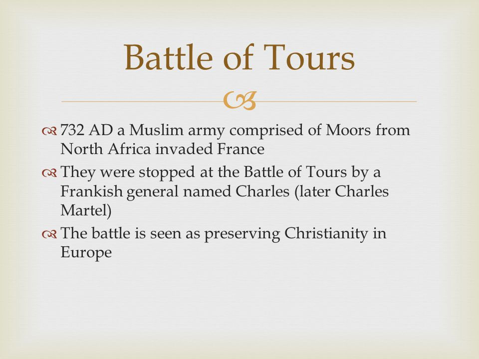   732 AD a Muslim army comprised of Moors from North Africa invaded France  They were stopped at the Battle of Tours by a Frankish general named Charles (later Charles Martel)  The battle is seen as preserving Christianity in Europe Battle of Tours