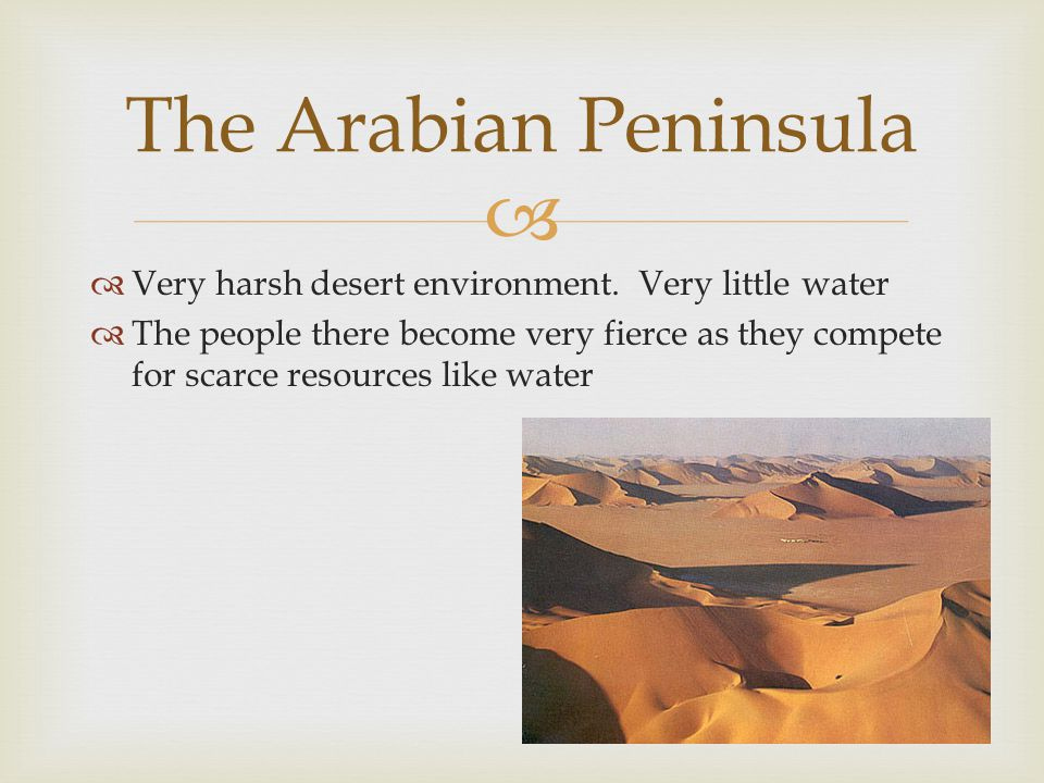  Very harsh desert environment. Very little water  The people there become very fierce as they compete for scarce resources like water The Arabian