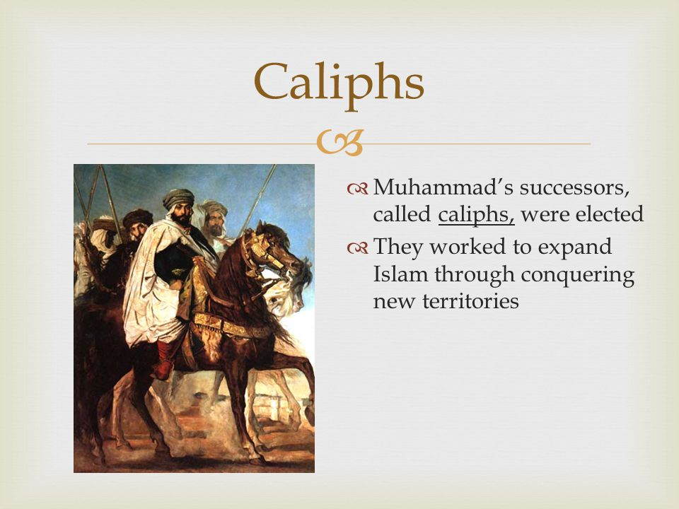   Muhammad's successors, called caliphs, were elected  They worked to expand Islam through conquering new territories Caliphs