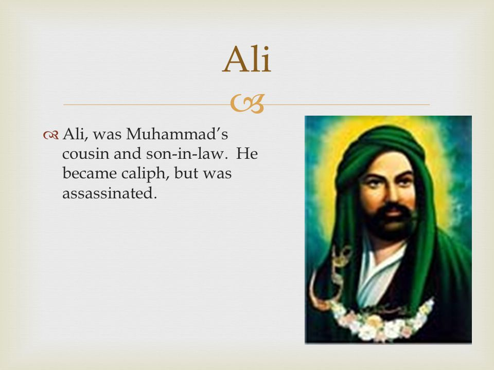   Ali, was Muhammad's cousin and son-in-law. He became caliph, but was assassinated. Ali