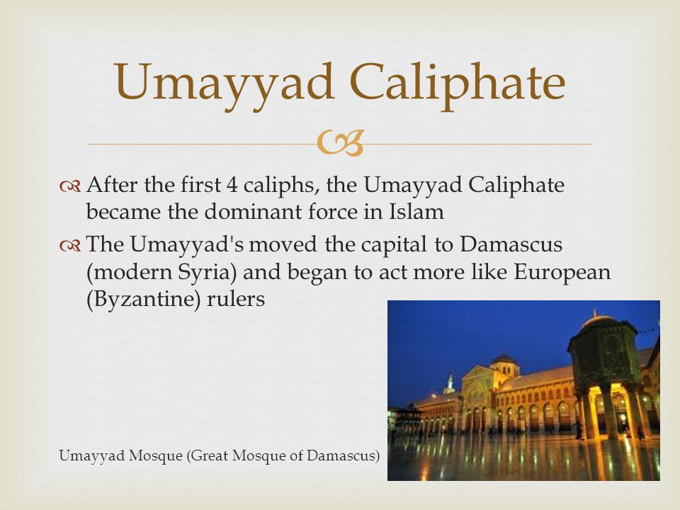   After the first 4 caliphs, the Umayyad Caliphate became the dominant force in Islam  The Umayyad's moved the capital to Damascus (modern Syria) a