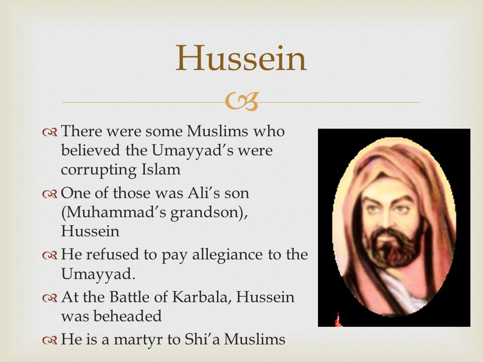   There were some Muslims who believed the Umayyad's were corrupting Islam  One of those was Ali's son (Muhammad's grandson), Hussein  He refused to pay allegiance to the Umayyad.