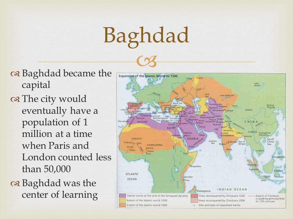   Baghdad became the capital  The city would eventually have a population of 1 million at a time when Paris and London counted less than 50,000  Baghdad was the center of learning Baghdad