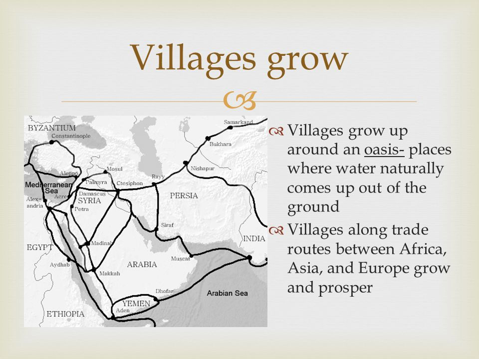   Villages grow up around an oasis- places where water naturally comes up out of the ground  Villages along trade routes between Africa, Asia, and
