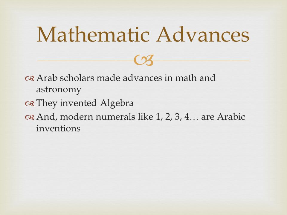   Arab scholars made advances in math and astronomy  They invented Algebra  And, modern numerals like 1, 2, 3, 4… are Arabic inventions Mathematic Advances