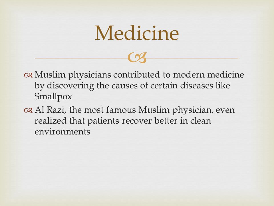   Muslim physicians contributed to modern medicine by discovering the causes of certain diseases like Smallpox  Al Razi, the most famous Muslim phy