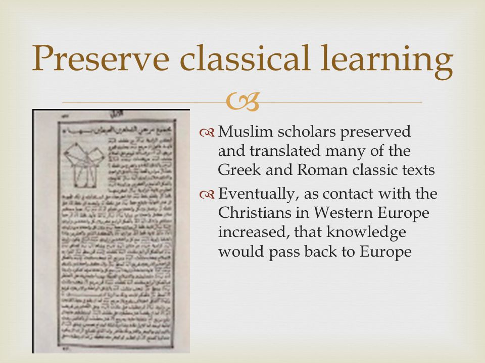   Muslim scholars preserved and translated many of the Greek and Roman classic texts  Eventually, as contact with the Christians in Western Europe increased, that knowledge would pass back to Europe Preserve classical learning