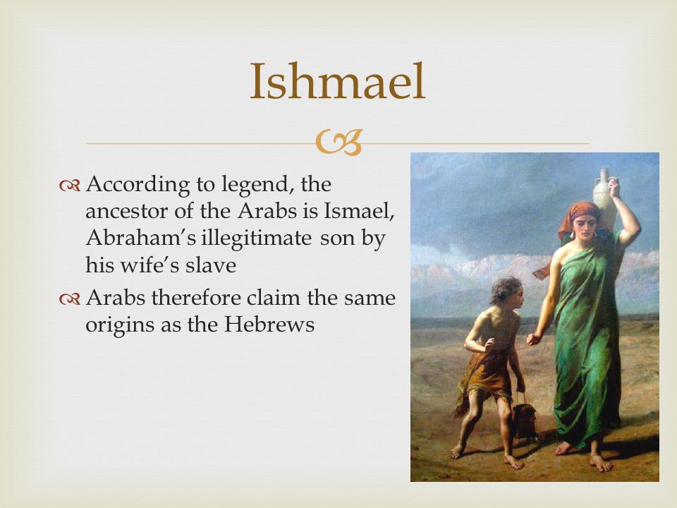   According to legend, the ancestor of the Arabs is Ismael, Abraham's illegitimate son by his wife's slave  Arabs therefore claim the same origins