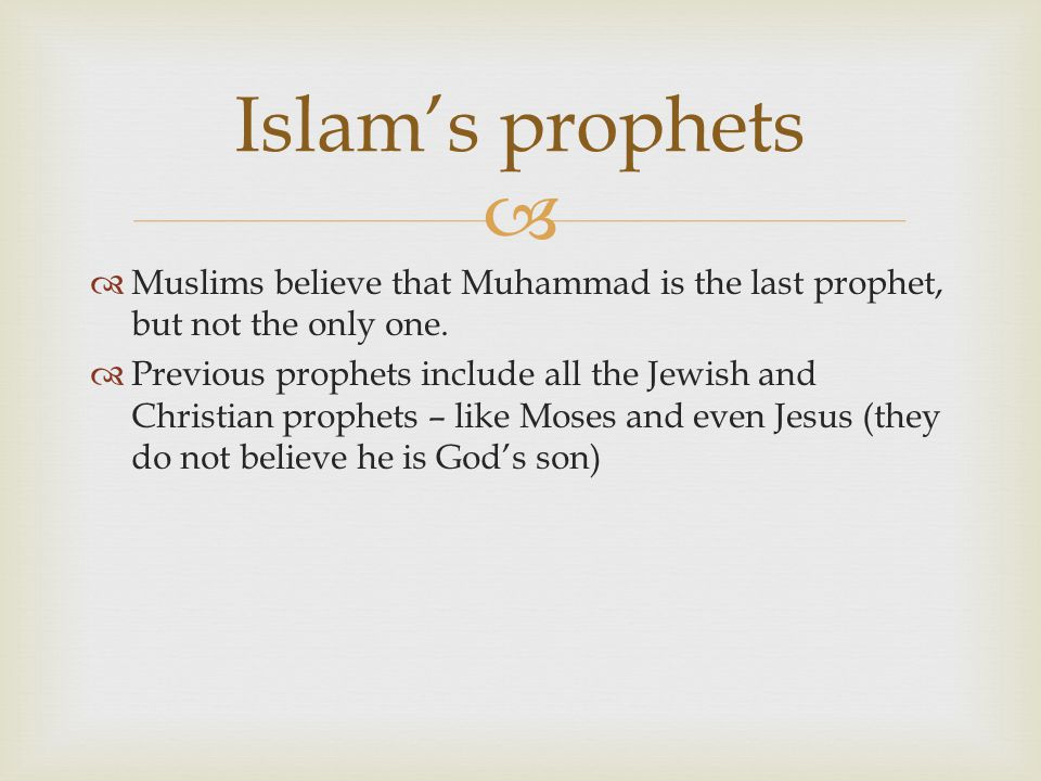   Muslims believe that Muhammad is the last prophet, but not the only one.