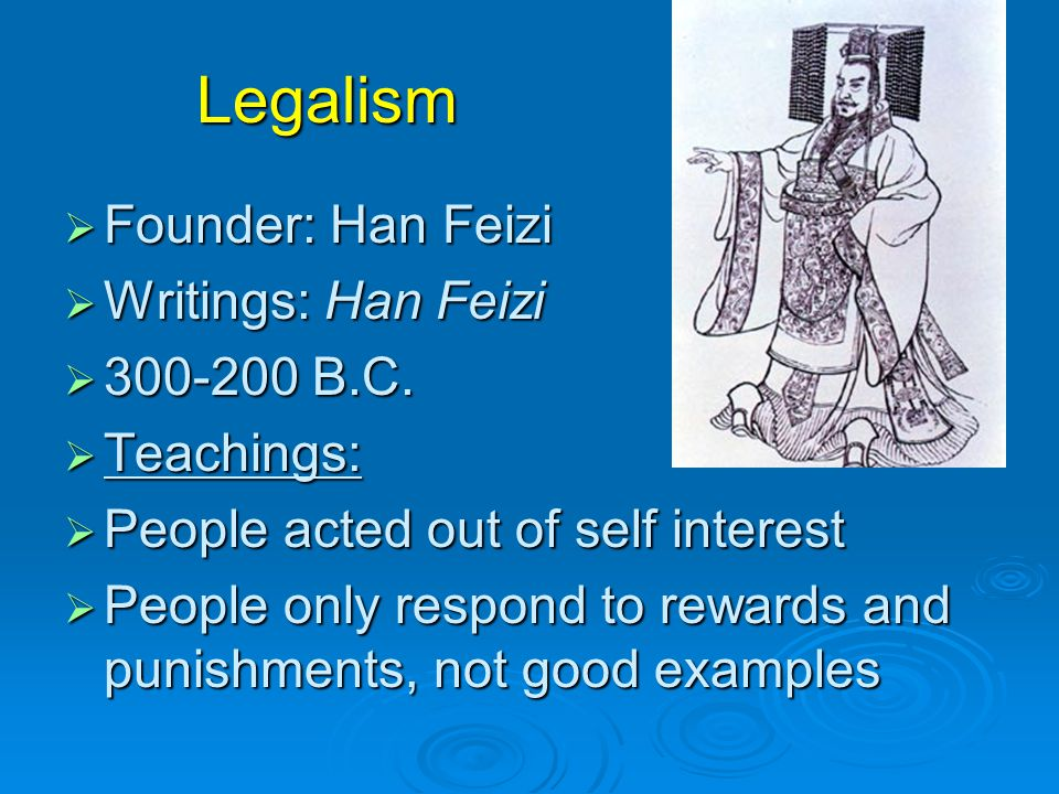 Legalism  Founder: Han Feizi  Writings: Han Feizi  300-200 B.C.  Teachings:  People acted out of self interest  People only respond to rewards a