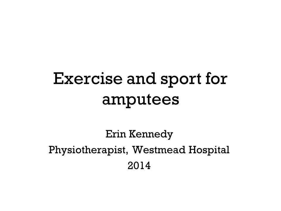 Exercise and sport for amputees Erin Kennedy Physiotherapist, Westmead Hospital 2014
