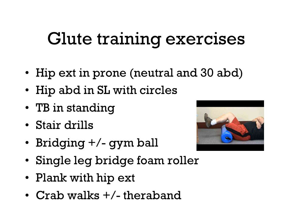 Glute training exercises Hip ext in prone (neutral and 30 abd) Hip abd in SL with circles TB in standing Stair drills Bridging +/- gym ball Single leg bridge foam roller Plank with hip ext Crab walks +/- theraband
