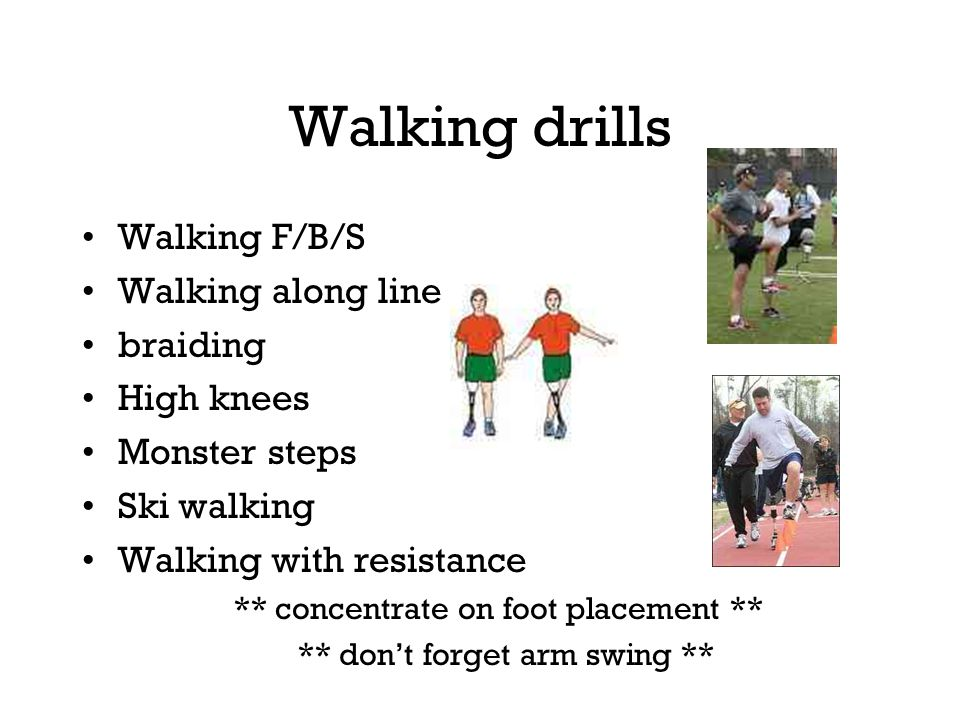 Walking drills Walking F/B/S Walking along line braiding High knees Monster steps Ski walking Walking with resistance ** concentrate on foot placement ** ** don't forget arm swing **