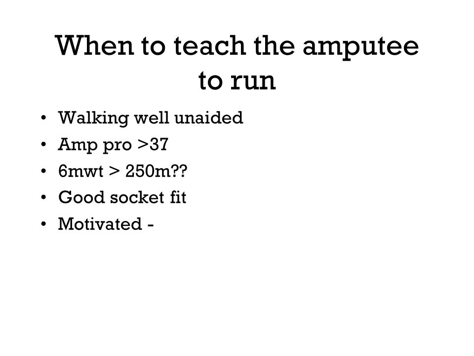 When to teach the amputee to run Walking well unaided Amp pro >37 6mwt > 250m?.