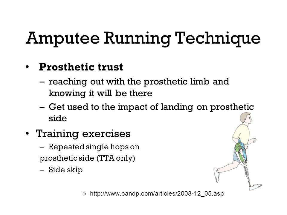 Amputee Running Technique Prosthetic trust –reaching out with the prosthetic limb and knowing it will be there –Get used to the impact of landing on prosthetic side Training exercises –Repeated single hops on prosthetic side (TTA only) –Side skip »http://www.oandp.com/articles/2003-12_05.asp