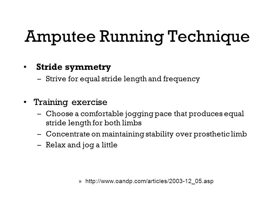 Amputee Running Technique Stride symmetry –Strive for equal stride length and frequency Training exercise –Choose a comfortable jogging pace that produces equal stride length for both limbs –Concentrate on maintaining stability over prosthetic limb –Relax and jog a little »http://www.oandp.com/articles/2003-12_05.asp