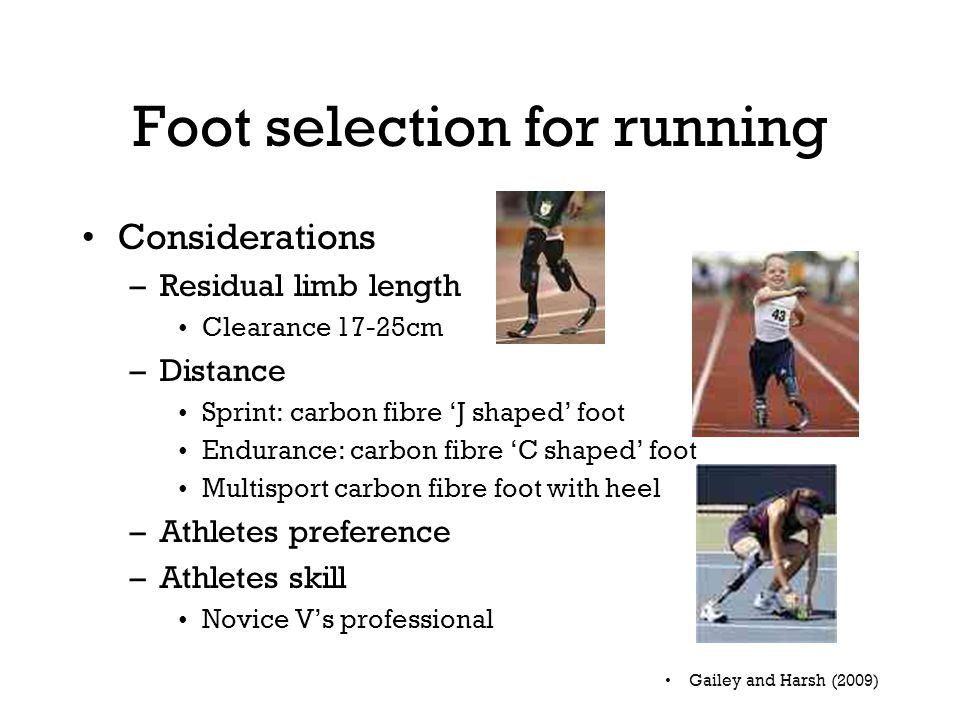 Foot selection for running Considerations –Residual limb length Clearance 17-25cm –Distance Sprint: carbon fibre 'J shaped' foot Endurance: carbon fibre 'C shaped' foot Multisport carbon fibre foot with heel –Athletes preference –Athletes skill Novice V's professional Gailey and Harsh (2009)