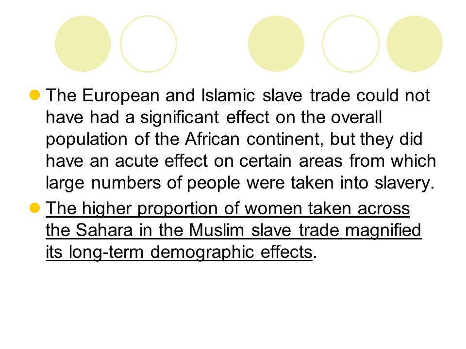 The European and Islamic slave trade could not have had a significant effect on the overall population of the African continent, but they did have an