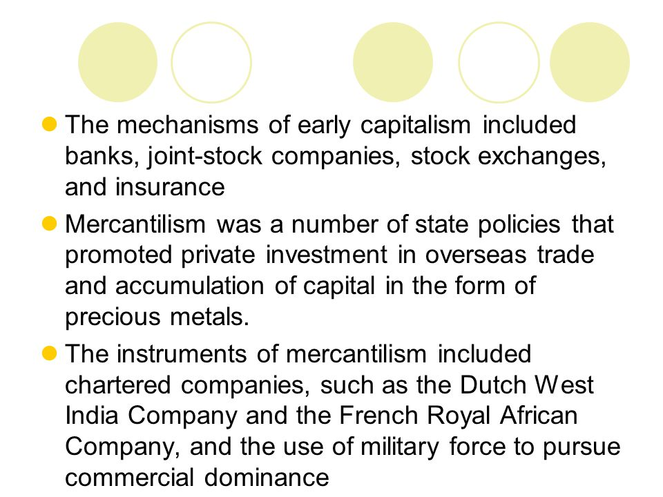 The mechanisms of early capitalism included banks, joint-stock companies, stock exchanges, and insurance Mercantilism was a number of state policies t
