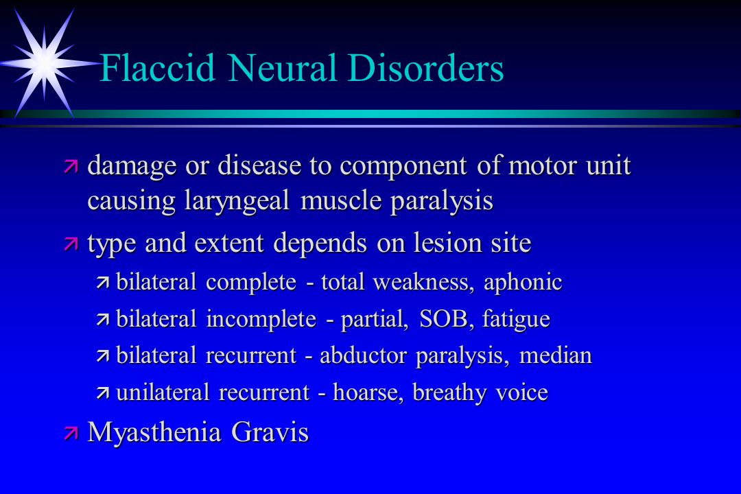Flaccid Neural Disorders ä damage or disease to component of motor unit causing laryngeal muscle paralysis ä type and extent depends on lesion site ä